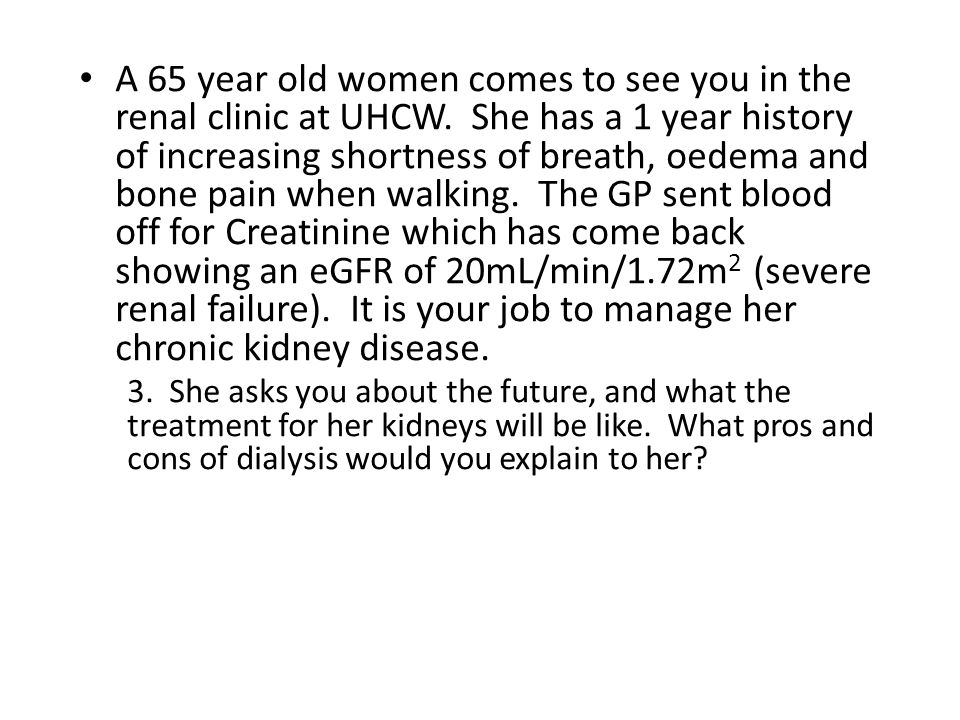 A 65 year old women comes to see you in the renal clinic at UHCW.