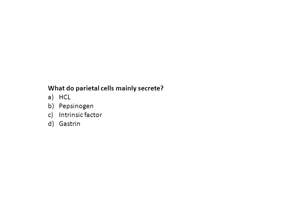 What do parietal cells mainly secrete? a)HCL b)Pepsinogen c)Intrinsic factor d)Gastrin