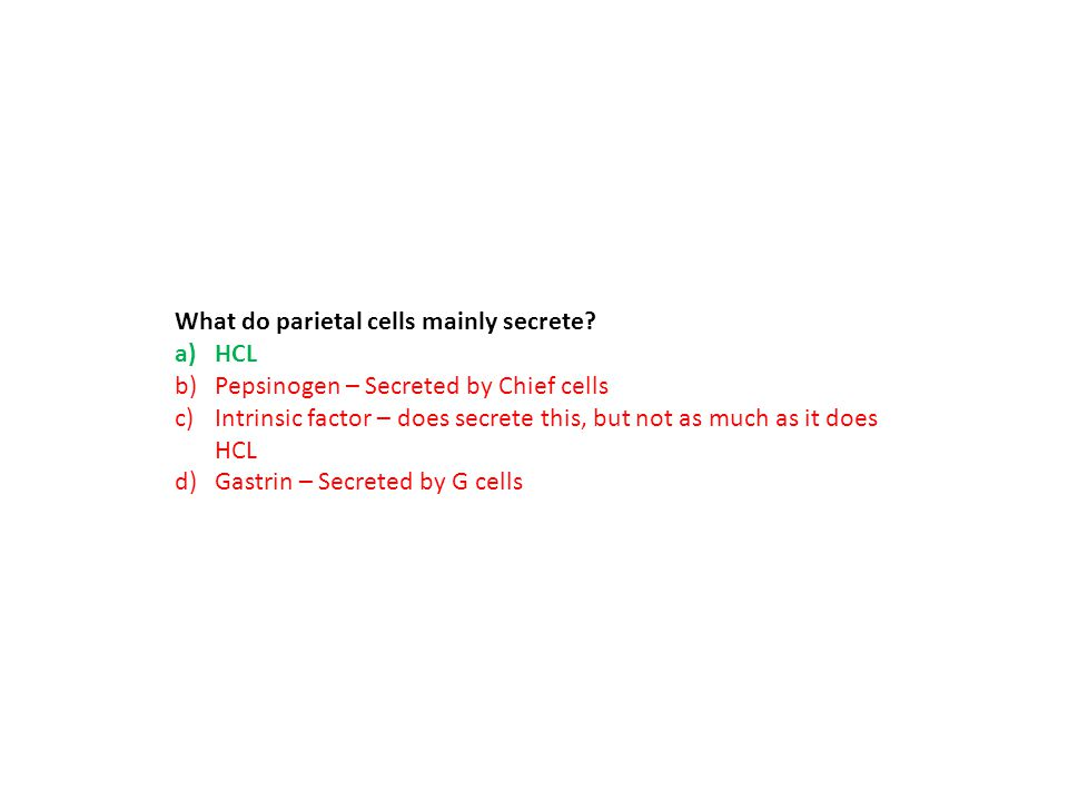 What do parietal cells mainly secrete? a)HCL b)Pepsinogen – Secreted by Chief cells c)Intrinsic factor – does secrete this, but not as much as it does