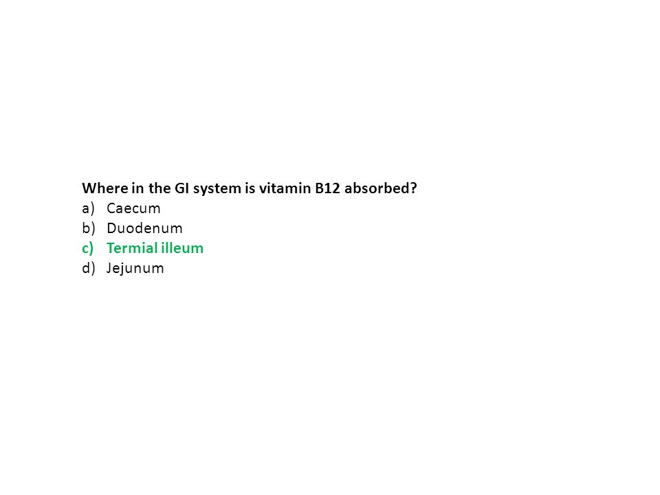 Where in the GI system is vitamin B12 absorbed? a)Caecum b)Duodenum c)Termial illeum d)Jejunum
