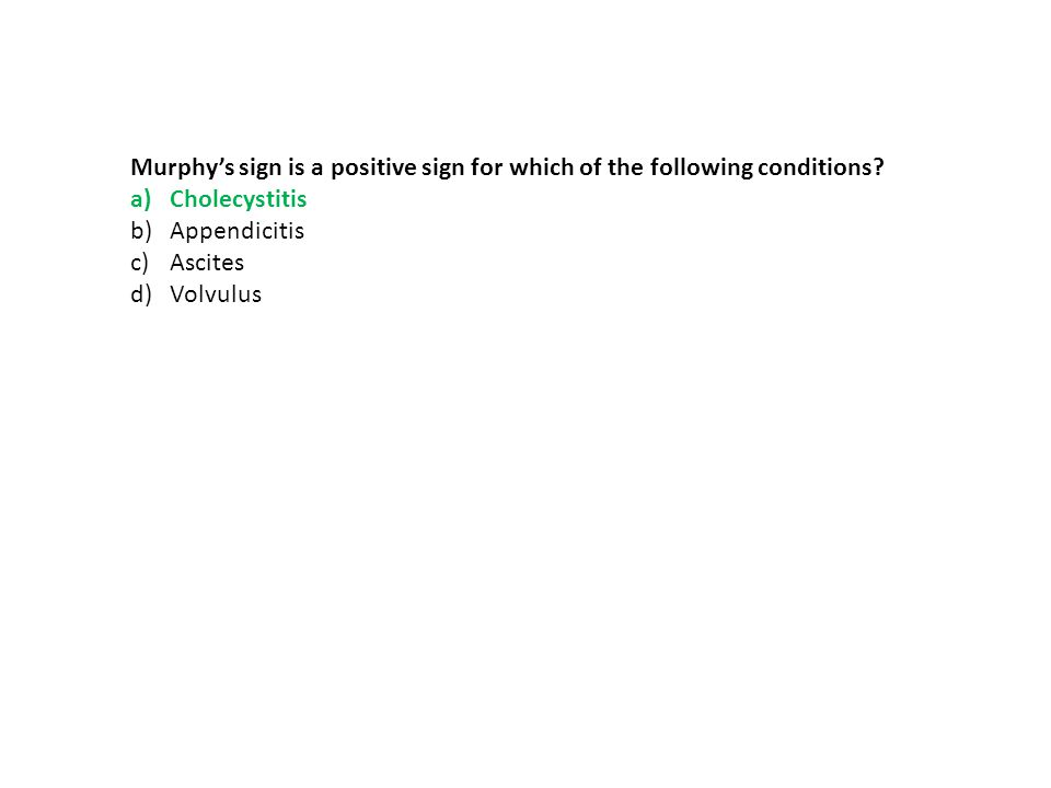 Murphy's sign is a positive sign for which of the following conditions? a)Cholecystitis b)Appendicitis c)Ascites d)Volvulus