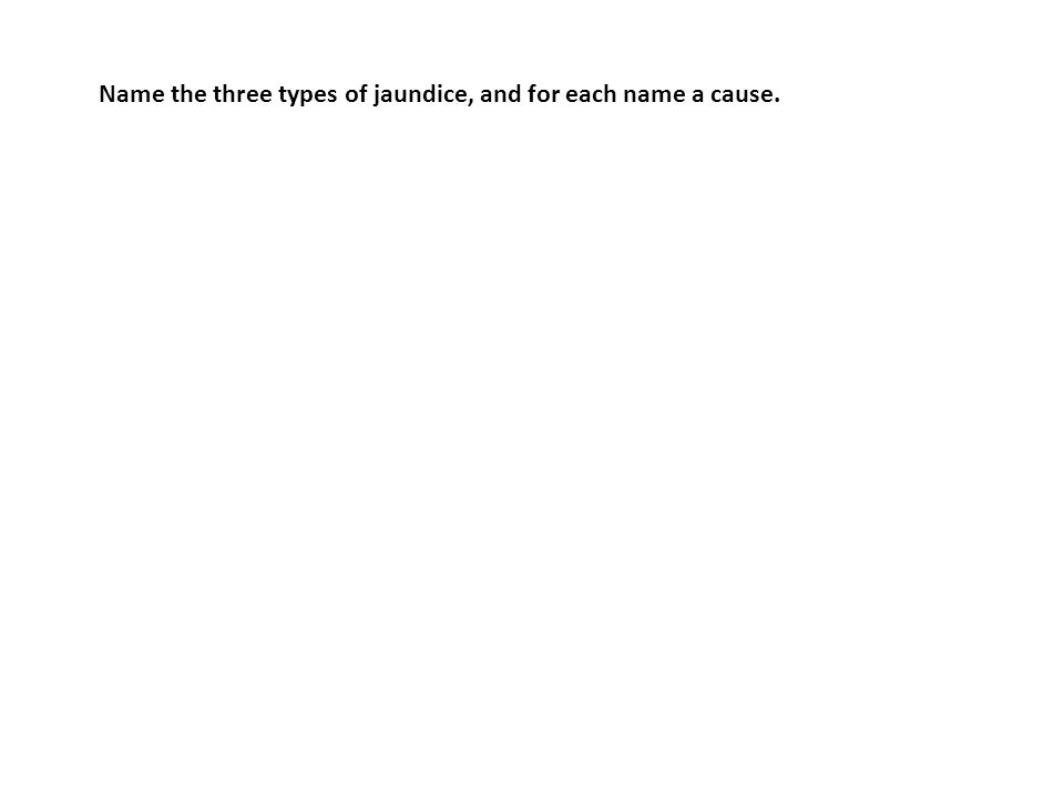Name the three types of jaundice, and for each name a cause.