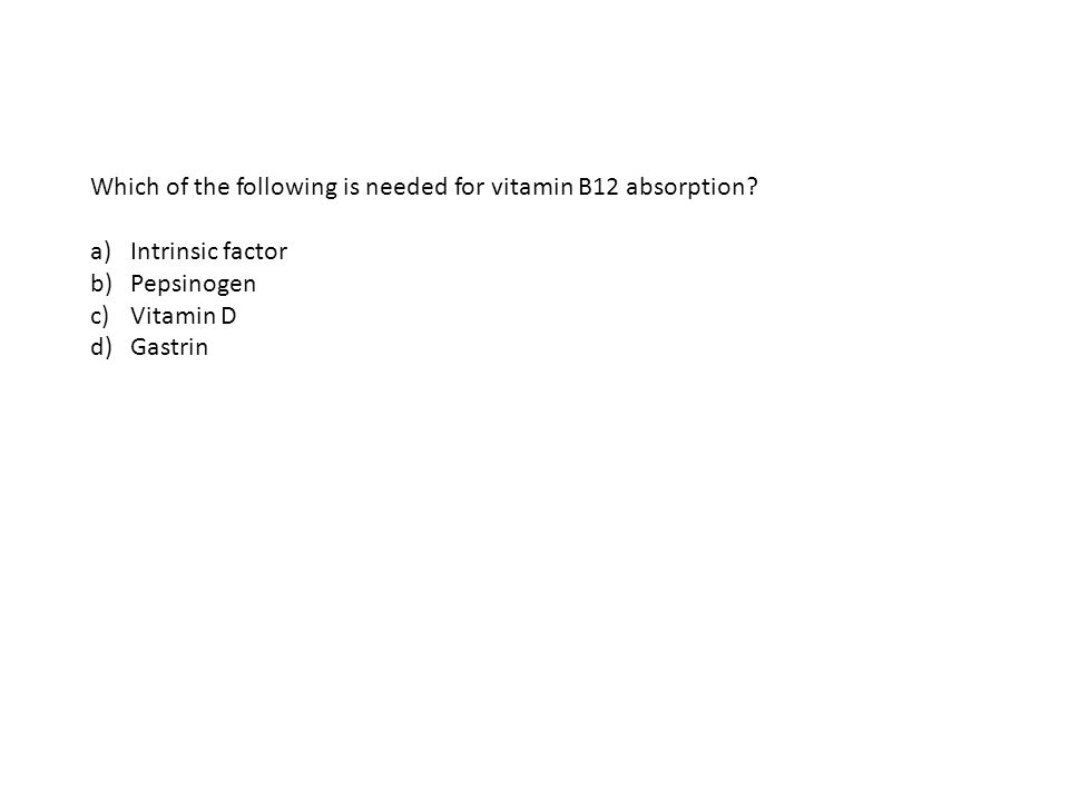Which of the following is needed for vitamin B12 absorption? a)Intrinsic factor b)Pepsinogen c)Vitamin D d)Gastrin
