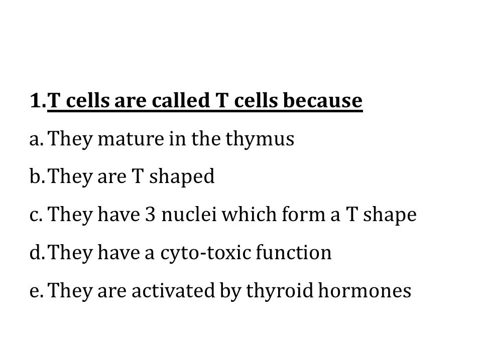 1.T cells are called T cells because a.They mature in the thymus b.They are T shaped c.They have 3 nuclei which form a T shape d.They have a cyto-toxic function e.They are activated by thyroid hormones