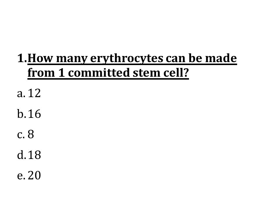 1.How many erythrocytes can be made from 1 committed stem cell? a.12 b.16 c.8 d.18 e.20