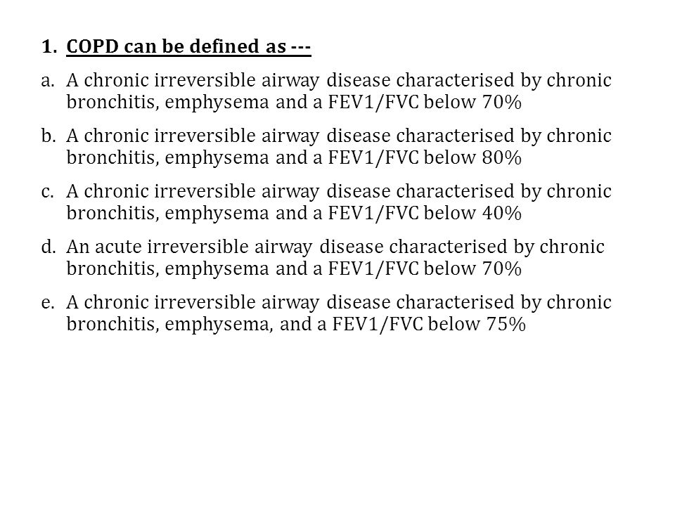 1.COPD can be defined as --- a.A chronic irreversible airway disease characterised by chronic bronchitis, emphysema and a FEV1/FVC below 70% b.A chronic irreversible airway disease characterised by chronic bronchitis, emphysema and a FEV1/FVC below 80% c.A chronic irreversible airway disease characterised by chronic bronchitis, emphysema and a FEV1/FVC below 40% d.An acute irreversible airway disease characterised by chronic bronchitis, emphysema and a FEV1/FVC below 70% e.A chronic irreversible airway disease characterised by chronic bronchitis, emphysema, and a FEV1/FVC below 75%