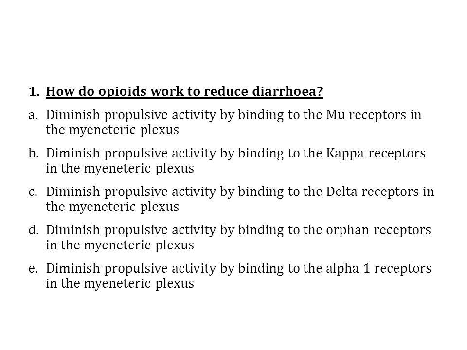 1.How do opioids work to reduce diarrhoea? a.Diminish propulsive activity by binding to the Mu receptors in the myeneteric plexus b.Diminish propulsiv