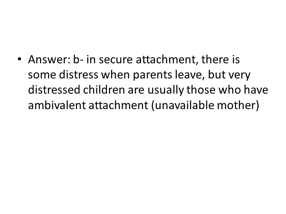 Answer: b- in secure attachment, there is some distress when parents leave, but very distressed children are usually those who have ambivalent attachment (unavailable mother)