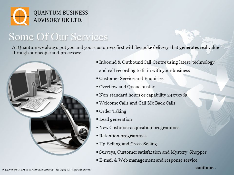 At Quantum we always put you and your customers first with bespoke delivery that generates real value through our people and processes:  Inbound & Outbound Call Centre using latest technology and call recording to fit in with your business  Customer Service and Enquiries  Overflow and Queue buster  Non-standard hours or capability 24x7x365  Welcome Calls and Call Me Back Calls  Order Taking  Lead generation  New Customer acquisition programmes  Retention programmes  Up-Selling and Cross-Selling  Surveys, Customer satisfaction and Mystery Shopper  E-mail & Web management and response service © Copyright Quantum Business Advisory Uk Ltd.