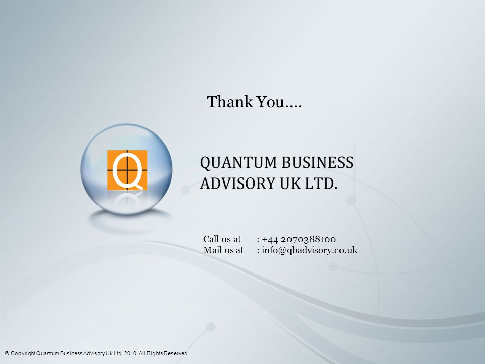 Call us at Mail us at Thank You…. © Copyright Quantum Business Advisory Uk Ltd. 2010. All Rights Reserved. : +44 2070388100 : info@qbadvisory.co.uk