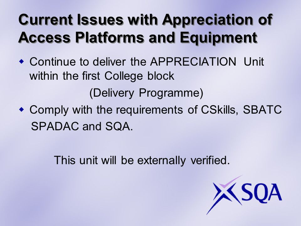 Current Issues with Appreciation of Access Platforms and Equipment  Continue to deliver the APPRECIATION Unit within the first College block (Delivery Programme)  Comply with the requirements of CSkills, SBATC SPADAC and SQA.