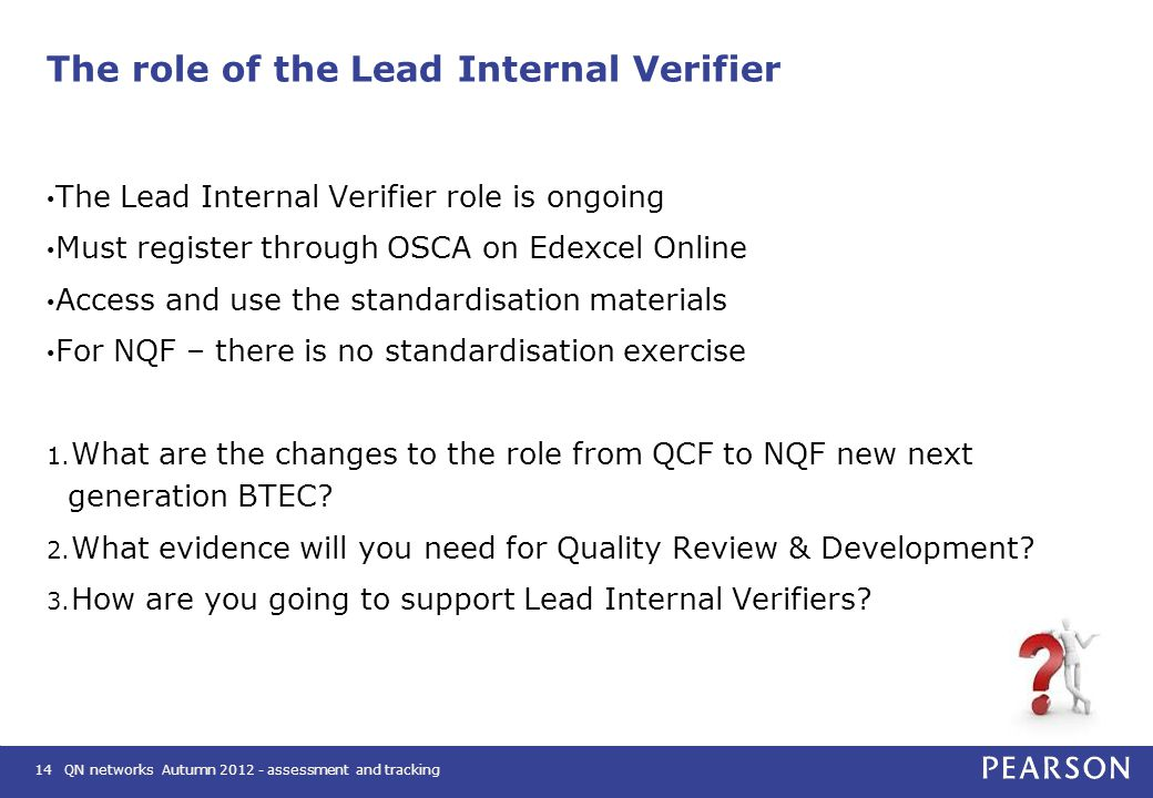 QN networks Autumn 2012 - assessment and tracking14 The role of the Lead Internal Verifier The Lead Internal Verifier role is ongoing Must register through OSCA on Edexcel Online Access and use the standardisation materials For NQF – there is no standardisation exercise 1.