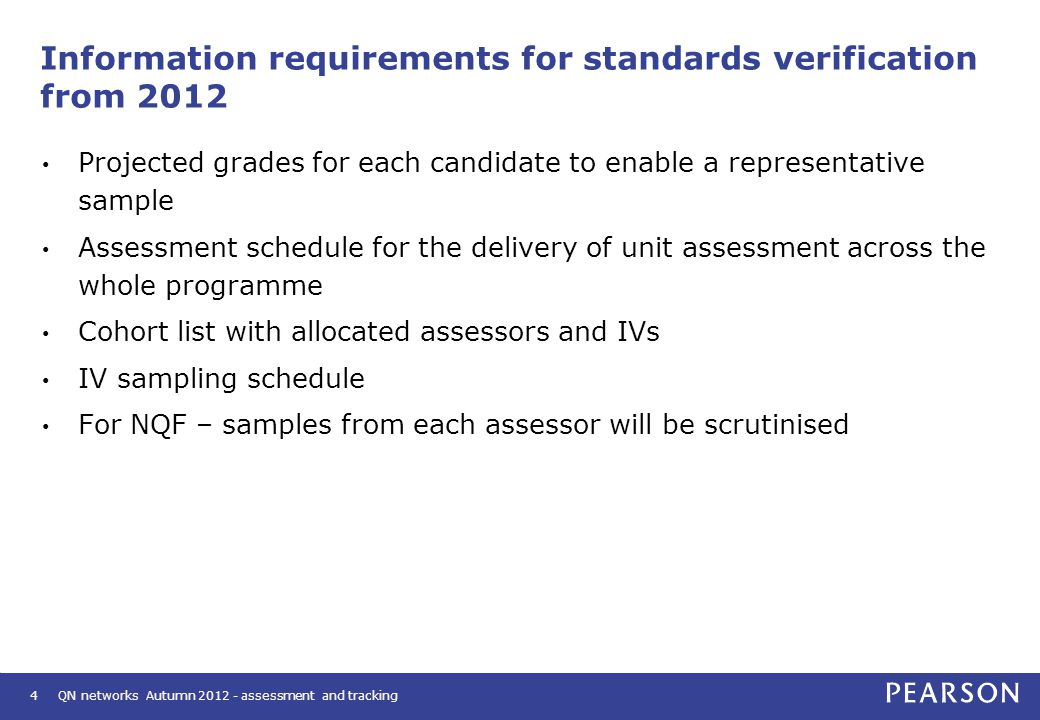 Information requirements for standards verification from 2012 Projected grades for each candidate to enable a representative sample Assessment schedule for the delivery of unit assessment across the whole programme Cohort list with allocated assessors and IVs IV sampling schedule For NQF – samples from each assessor will be scrutinised 4 QN networks Autumn 2012 - assessment and tracking