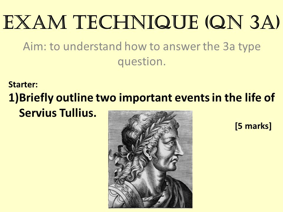 Exam technique (qn 3a) Aim: to understand how to answer the 3a type question. Starter: 1)Briefly outline two important events in the life of Servius T