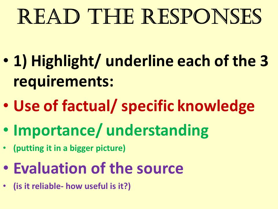 Read the responses 1) Highlight/ underline each of the 3 requirements: Use of factual/ specific knowledge Importance/ understanding (putting it in a b