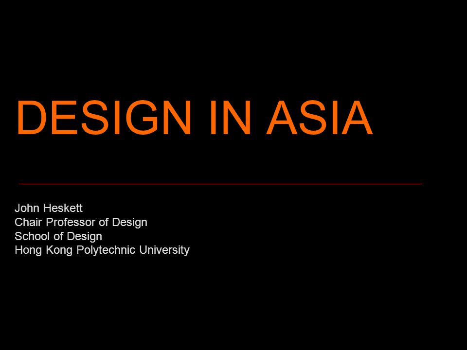 DESIGN IN ASIA John Heskett Chair Professor of Design School of Design Hong Kong Polytechnic University