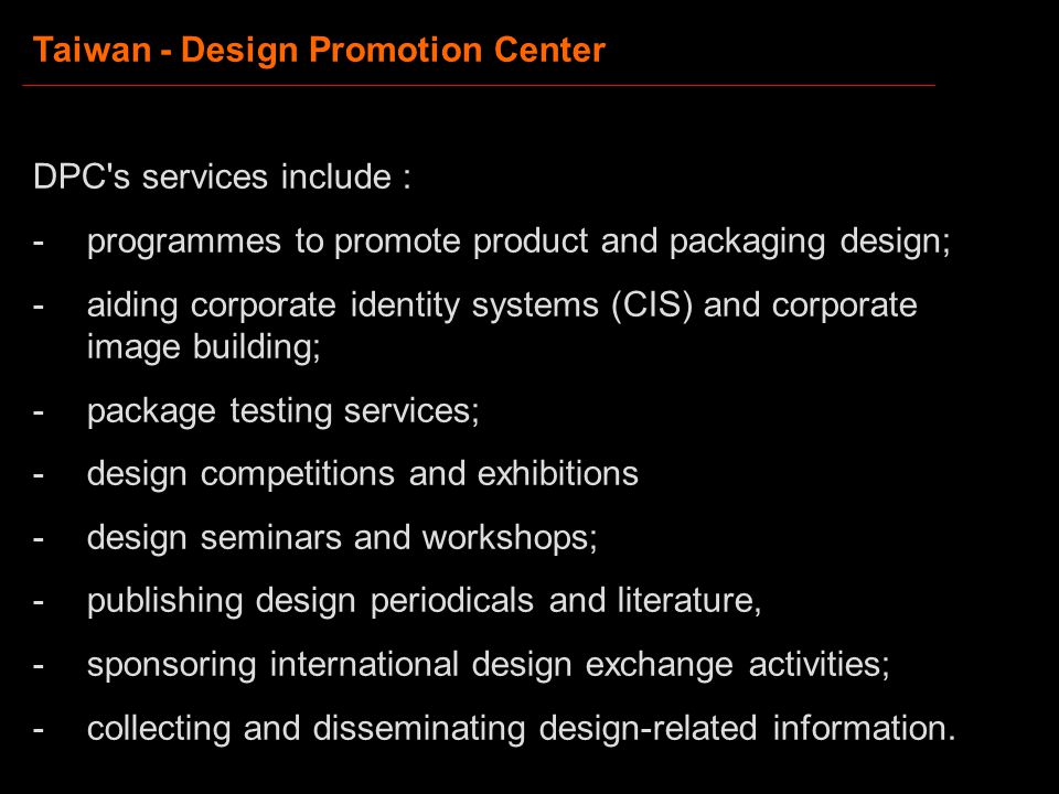 Taiwan - Design Promotion Center DPC s services include : -programmes to promote product and packaging design; -aiding corporate identity systems (CIS) and corporate image building; -package testing services; -design competitions and exhibitions -design seminars and workshops; -publishing design periodicals and literature, -sponsoring international design exchange activities; -collecting and disseminating design-related information.