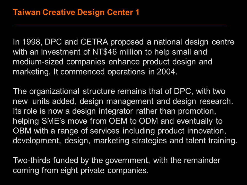 Taiwan Creative Design Center 1 In 1998, DPC and CETRA proposed a national design centre with an investment of NT$46 million to help small and medium-sized companies enhance product design and marketing.