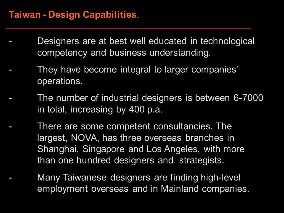 Taiwan - Design Capabilities. -Designers are at best well educated in technological competency and business understanding. -They have become integral
