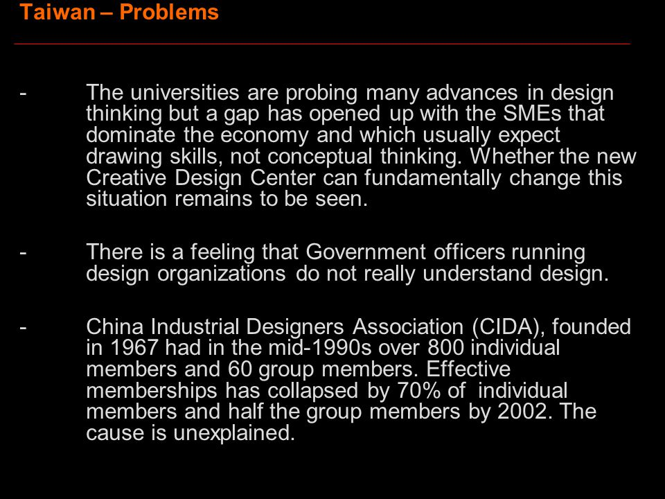Taiwan – Problems -The universities are probing many advances in design thinking but a gap has opened up with the SMEs that dominate the economy and which usually expect drawing skills, not conceptual thinking.