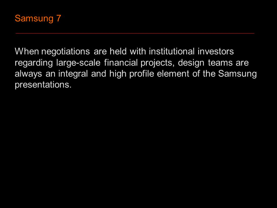 Samsung 7 When negotiations are held with institutional investors regarding large-scale financial projects, design teams are always an integral and high profile element of the Samsung presentations.
