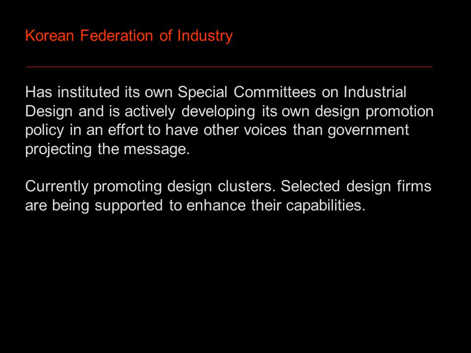 Korean Federation of Industry Has instituted its own Special Committees on Industrial Design and is actively developing its own design promotion policy in an effort to have other voices than government projecting the message.