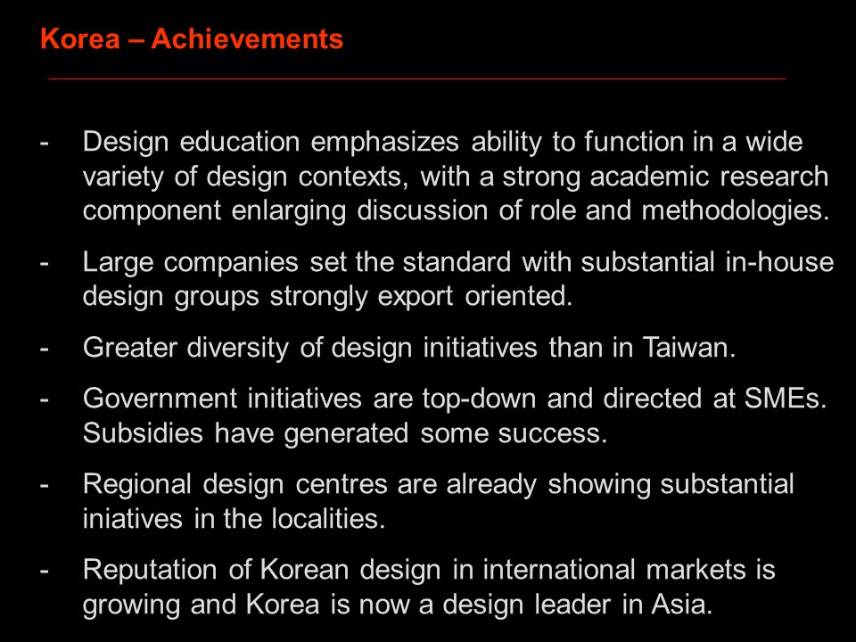 Korea – Achievements -Design education emphasizes ability to function in a wide variety of design contexts, with a strong academic research component enlarging discussion of role and methodologies.
