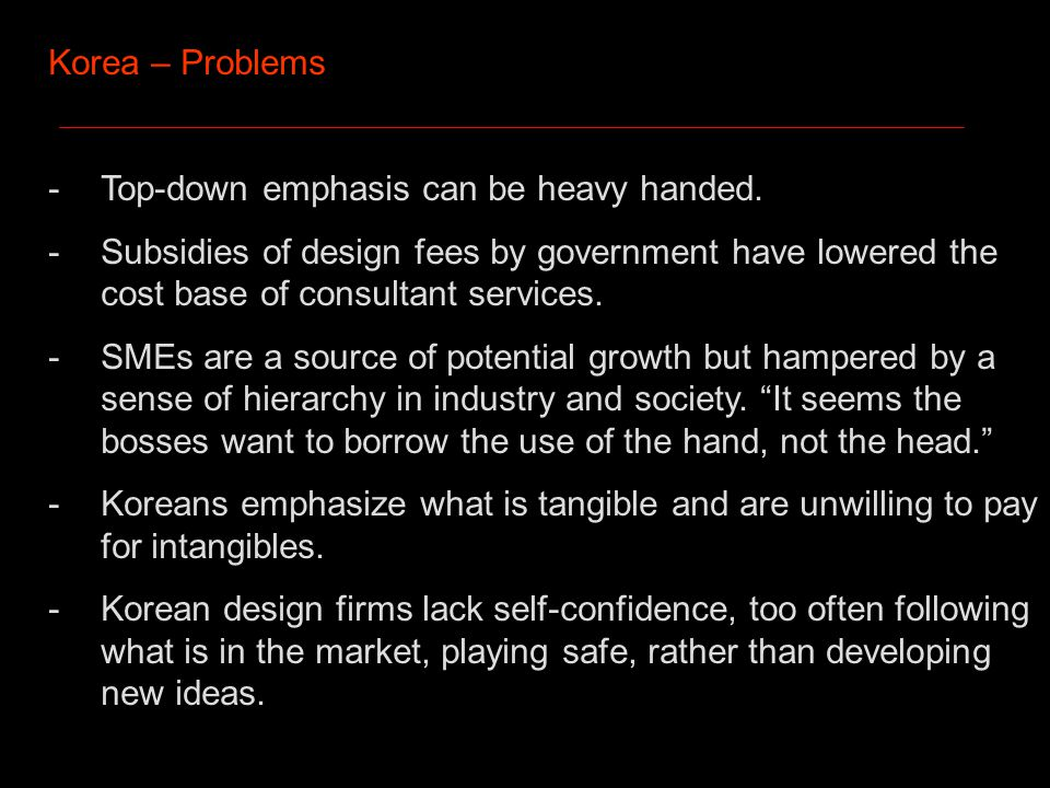 Korea – Problems -Top-down emphasis can be heavy handed.