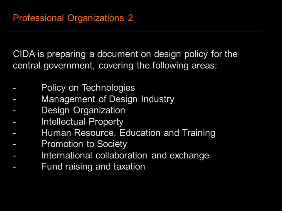 Professional Organizations 2 CIDA is preparing a document on design policy for the central government, covering the following areas: -Policy on Technologies -Management of Design Industry -Design Organization -Intellectual Property -Human Resource, Education and Training -Promotion to Society -International collaboration and exchange -Fund raising and taxation