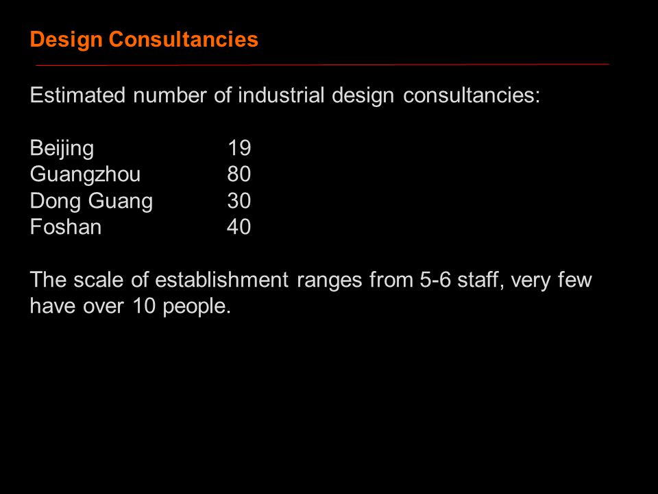 Estimated number of industrial design consultancies: Beijing19 Guangzhou 80 Dong Guang30 Foshan40 The scale of establishment ranges from 5-6 staff, very few have over 10 people.