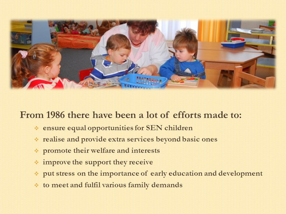 From 1986 there have been a lot of efforts made to:  ensure equal opportunities for SEN children  realise and provide extra services beyond basic on