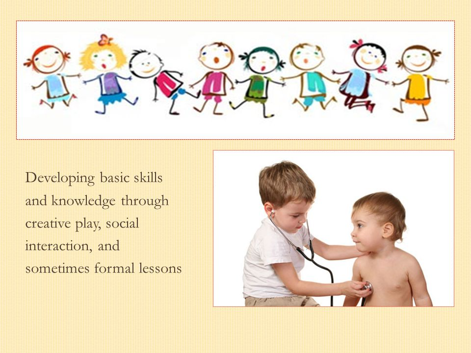 Developing basic skills and knowledge through creative play, social interaction, and sometimes formal lessons