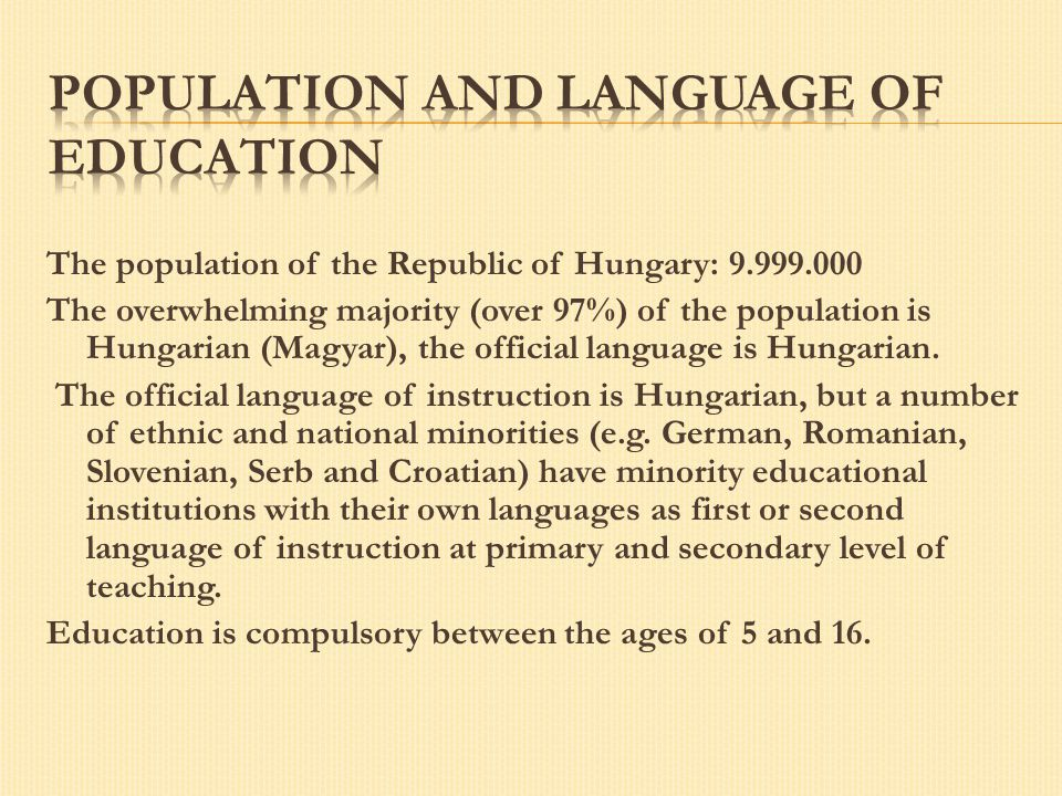 The population of the Republic of Hungary: 9.999.000 The overwhelming majority (over 97%) of the population is Hungarian (Magyar), the official langua