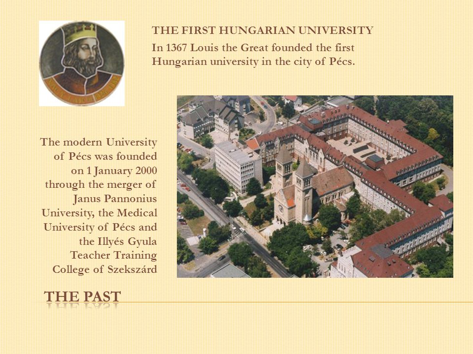 THE FIRST HUNGARIAN UNIVERSITY In 1367 Louis the Great founded the first Hungarian university in the city of Pécs. The modern University of Pécs was f