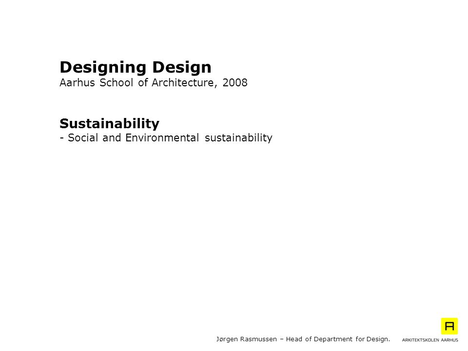Jørgen Rasmussen – Head of Department for Design. Sustainability - Social and Environmental sustainability Designing Design Aarhus School of Architect