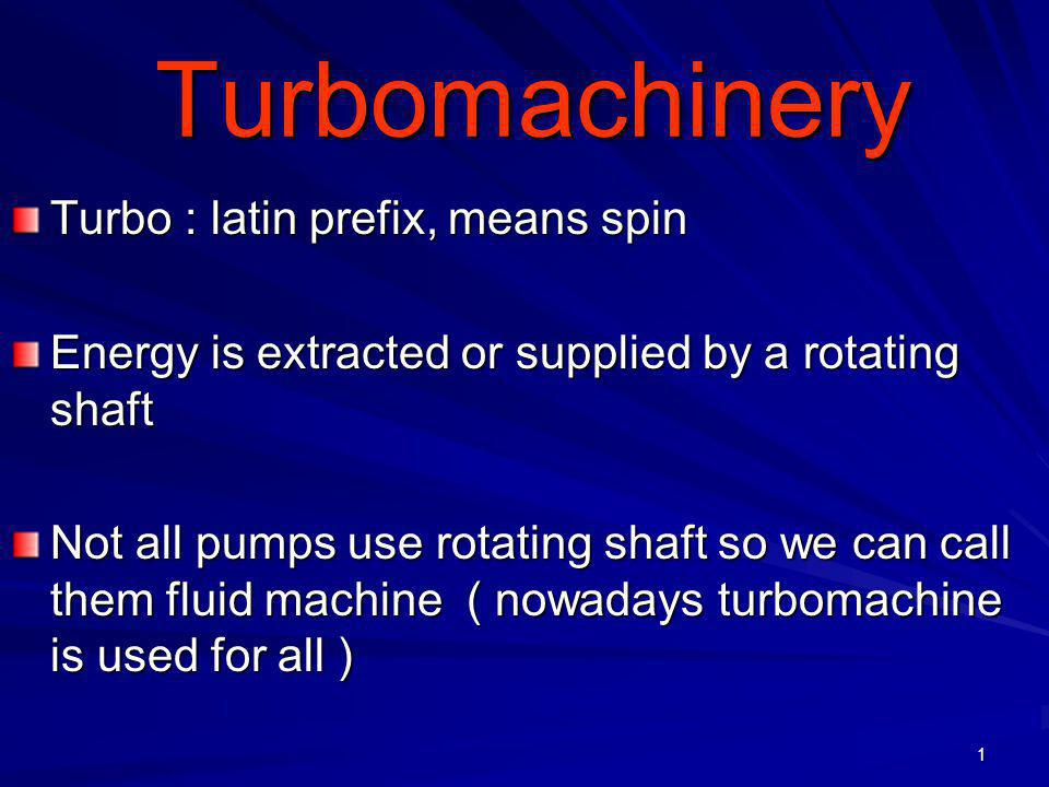 1 Turbomachinery Turbomachinery Turbo : latin prefix, means spin Energy is extracted or supplied by a rotating shaft Not all pumps use rotating shaft