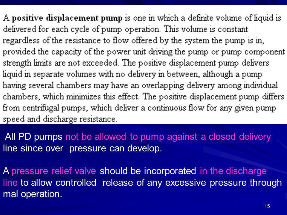 15 All PD pumps not be allowed to pump against a closed delivery line since over pressure can develop. A pressure relief valve should be incorporated