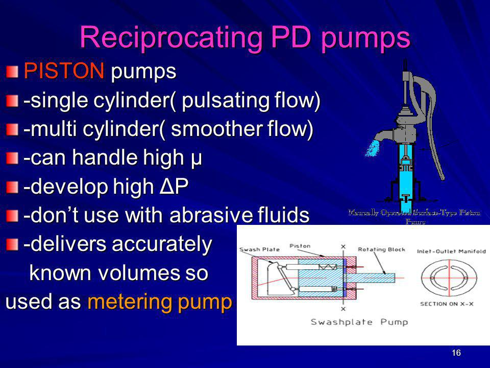 16 Reciprocating PD pumps PISTON pumps -single cylinder( pulsating flow) -multi cylinder( smoother flow) -can handle high µ -develop high ΔP -don't us