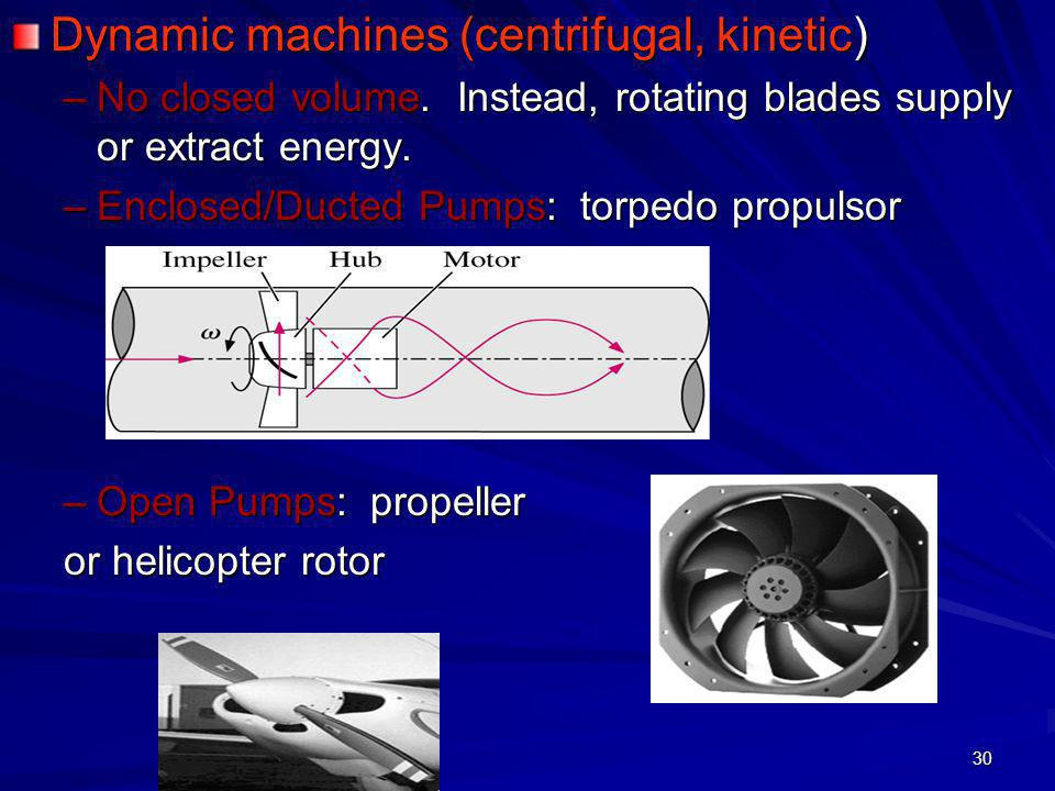 30 Dynamic machines (centrifugal, kinetic) –No closed volume. Instead, rotating blades supply or extract energy. –Enclosed/Ducted Pumps: torpedo propu
