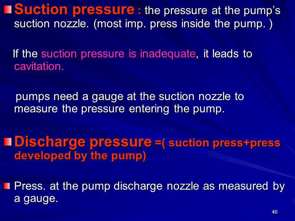 40 Suction pressure : the pressure at the pump's suction nozzle. (most imp. press inside the pump. ) If the suction pressure is inadequate, it leads t