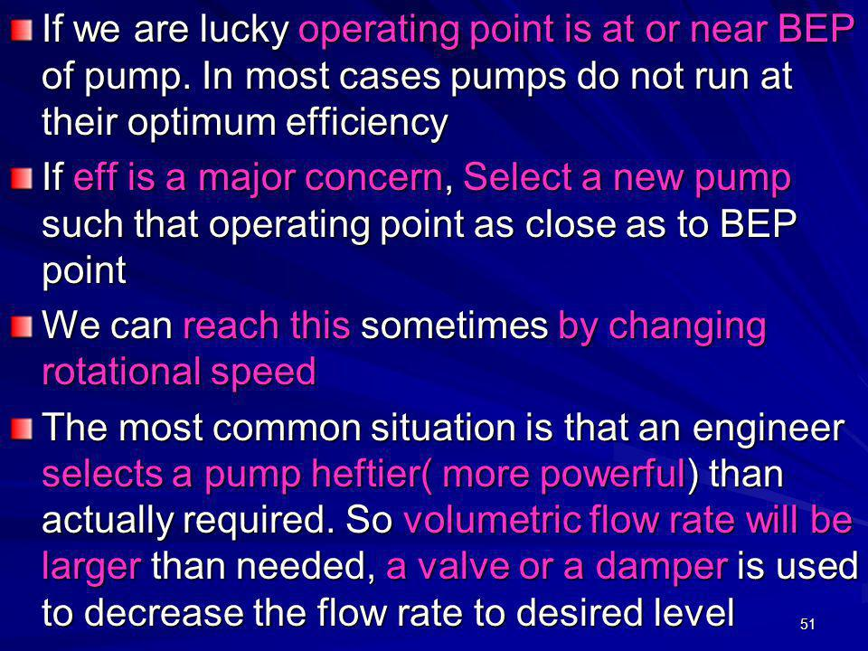 51 If we are lucky operating point is at or near BEP of pump. In most cases pumps do not run at their optimum efficiency If eff is a major concern, Se