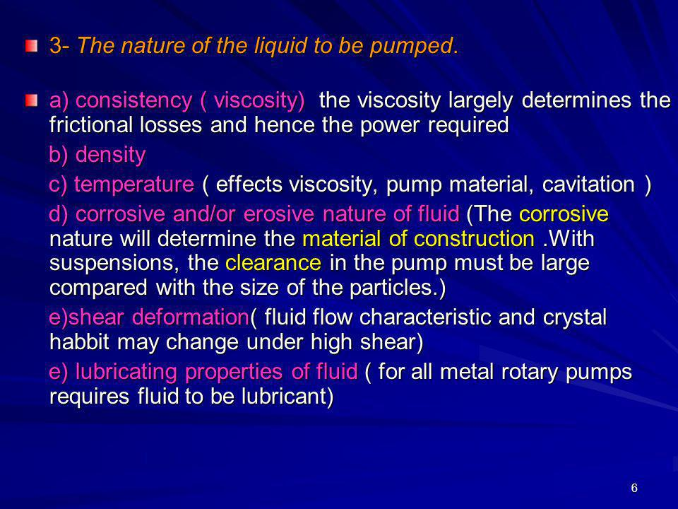 6 3- The nature of the liquid to be pumped. a) consistency ( viscosity) the viscosity largely determines the frictional losses and hence the power req