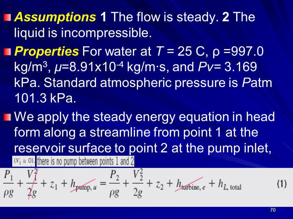 70 Assumptions 1 The flow is steady. 2 The liquid is incompressible. Properties For water at T = 25 C, ρ =997.0 kg/m 3, µ=8.91x10 -4 kg/m·s, and Pv= 3