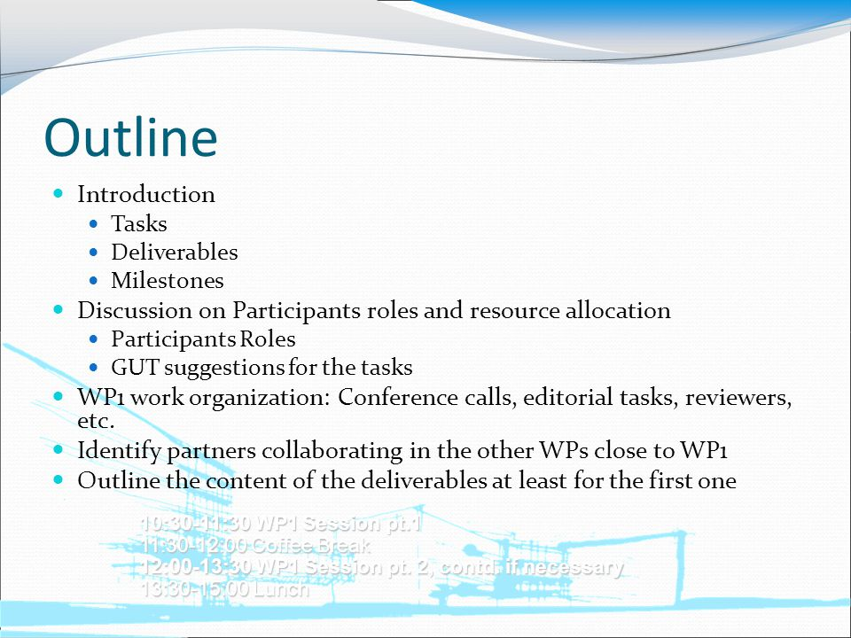 Outline Introduction Tasks Deliverables Milestones Discussion on Participants roles and resource allocation Participants Roles GUT suggestions for the tasks WP1 work organization: Conference calls, editorial tasks, reviewers, etc.