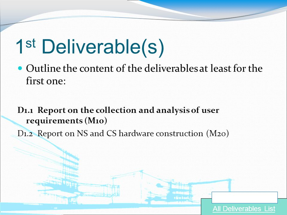 1 st Deliverable(s) Outline the content of the deliverables at least for the first one: D1.1 Report on the collection and analysis of user requirements (M10) D1.2 Report on NS and CS hardware construction (M20) Navigate to: All Deliverables List