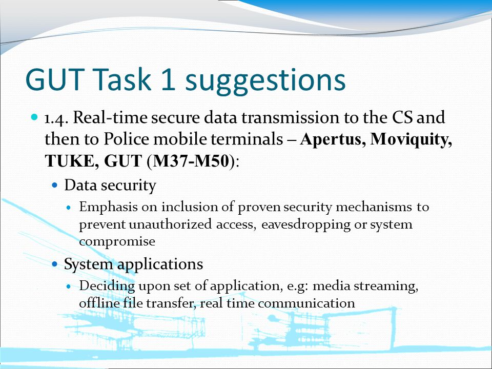 GUT Task 1 suggestions 1.4. Real-time secure data transmission to the CS and then to Police mobile terminals – Apertus, Moviquity, TUKE, GUT (M37-M50)