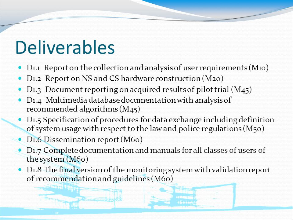 Deliverables D1.1 Report on the collection and analysis of user requirements (M10) D1.2 Report on NS and CS hardware construction (M20) D1.3 Document reporting on acquired results of pilot trial (M45) D1.4 Multimedia database documentation with analysis of recommended algorithms (M45) D1.5 Specification of procedures for data exchange including definition of system usage with respect to the law and police regulations (M50) D1.6 Dissemination report (M60) D1.7 Complete documentation and manuals for all classes of users of the system (M60) D1.8 The final version of the monitoring system with validation report of recommendation and guidelines (M60)