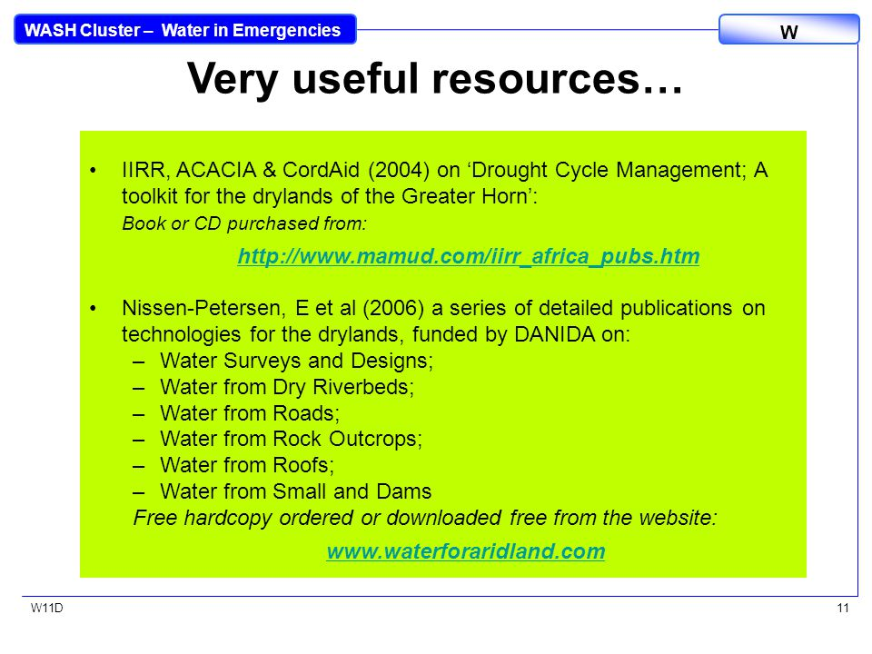 WASH Cluster – Water in Emergencies W W11D11 Very useful resources… IIRR, ACACIA & CordAid (2004) on 'Drought Cycle Management; A toolkit for the drylands of the Greater Horn': Book or CD purchased from: http://www.mamud.com/iirr_africa_pubs.htm Nissen-Petersen, E et al (2006) a series of detailed publications on technologies for the drylands, funded by DANIDA on: –Water Surveys and Designs; –Water from Dry Riverbeds; –Water from Roads; –Water from Rock Outcrops; –Water from Roofs; –Water from Small and Dams Free hardcopy ordered or downloaded free from the website: www.waterforaridland.com