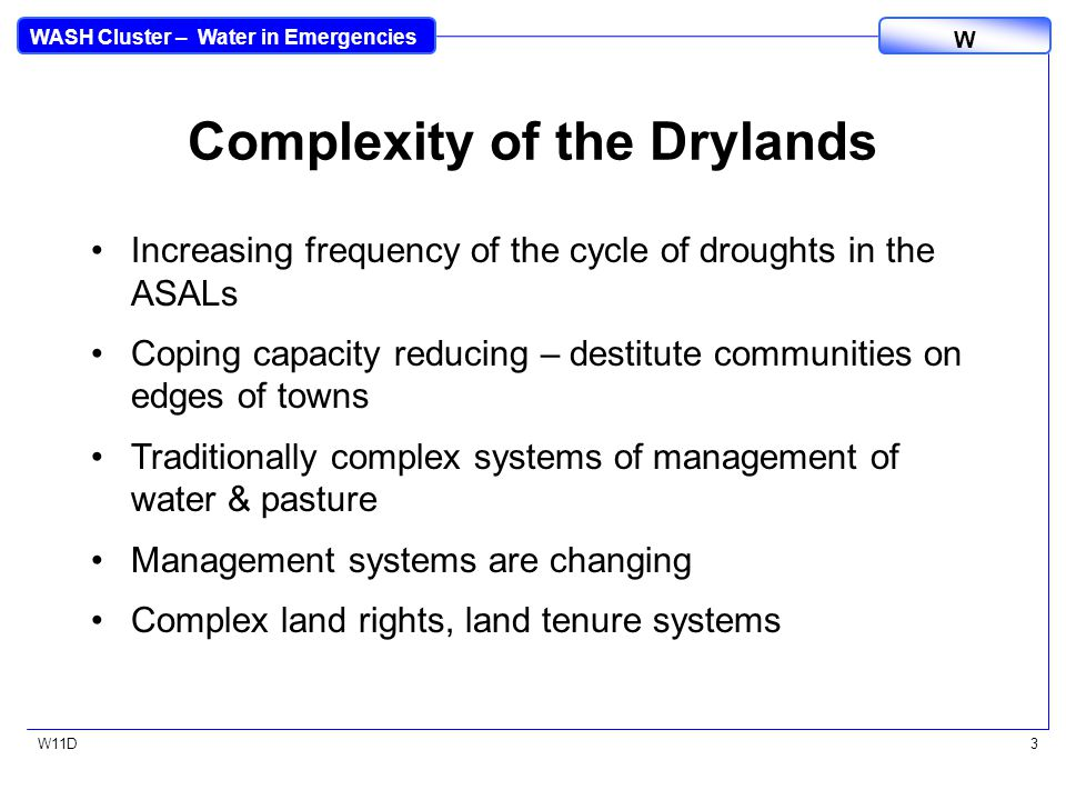 WASH Cluster – Water in Emergencies W W11D3 Complexity of the Drylands Increasing frequency of the cycle of droughts in the ASALs Coping capacity reducing – destitute communities on edges of towns Traditionally complex systems of management of water & pasture Management systems are changing Complex land rights, land tenure systems