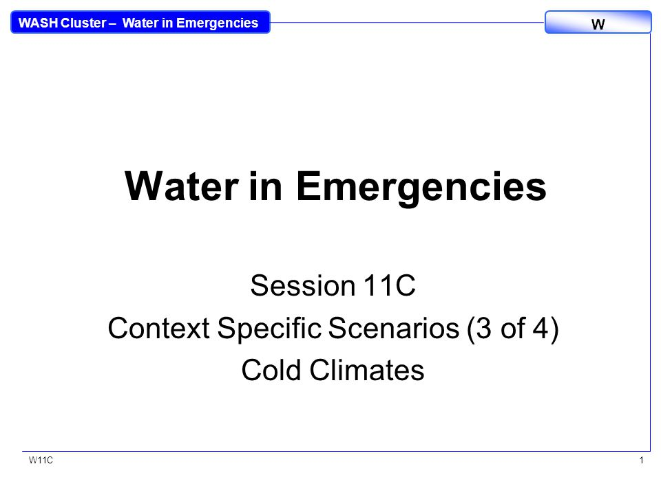 WASH Cluster – Water in Emergencies W W11C1 Water in Emergencies Session 11C Context Specific Scenarios (3 of 4) Cold Climates